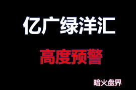 """【曝光】""""亿广绿洋汇""""拍卖资金盘高度预警,全网收集操盘手资料!"""